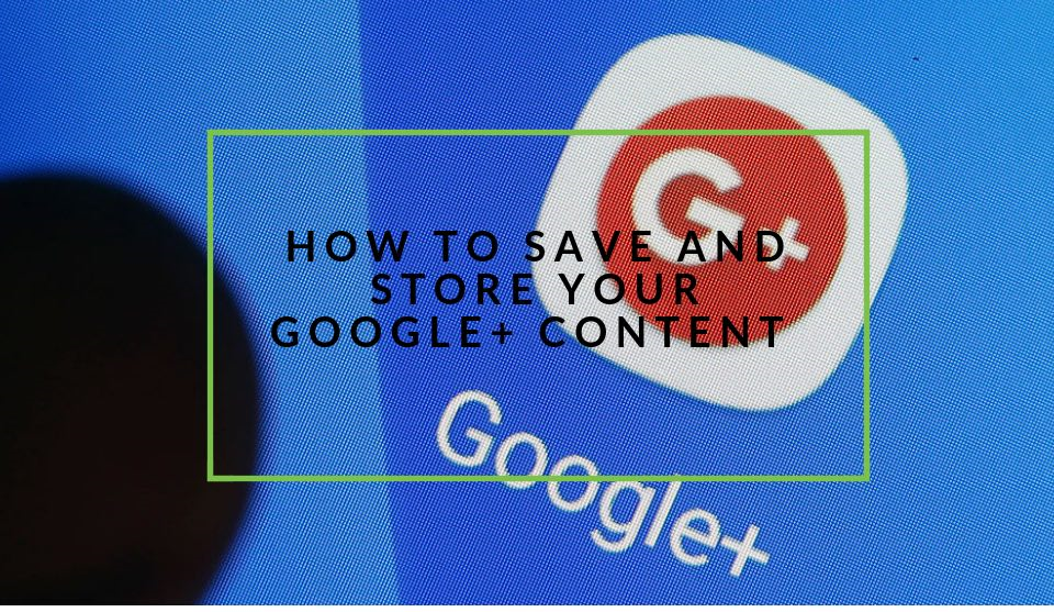Save and store Google+ Content