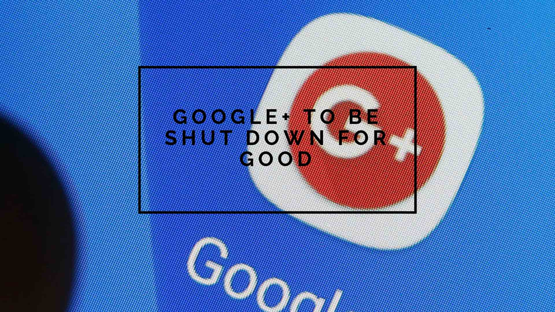Google+ is to be shut down in 2019